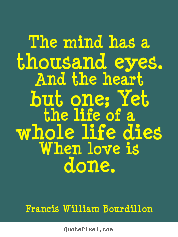 Create picture quotes about love - The mind has a thousand eyes. and the heart but one; yet the life..
