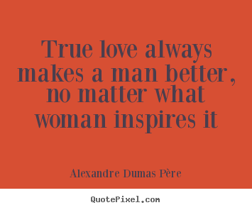 How to make picture quotes about love - True love always makes a man better, no matter what..
