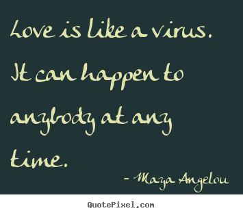 Love sayings - Love is like a virus. it can happen to anybody at any time.