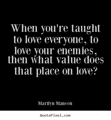 Love quotes - When you're taught to love everyone, to..
