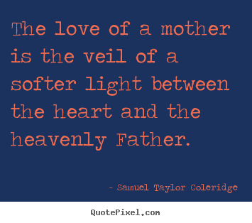 The love of a mother is the veil of a softer light between.. Samuel Taylor Coleridge great love sayings