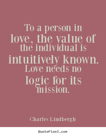 To a person in love, the value of the individual is intuitively known... Charles Lindbergh  love quote