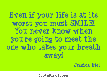 Even if your life is at its worst you must smile! you never.. Jessica Biel  love quotes