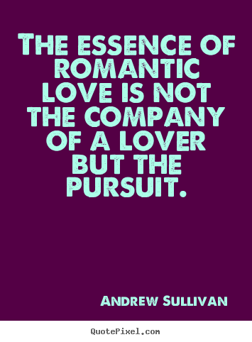 Andrew Sullivan picture quotes - The essence of romantic love is not the company of a lover but the.. - Love quotes