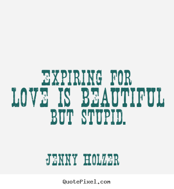 Design your own picture quotes about love - Expiring for love is beautiful but stupid.