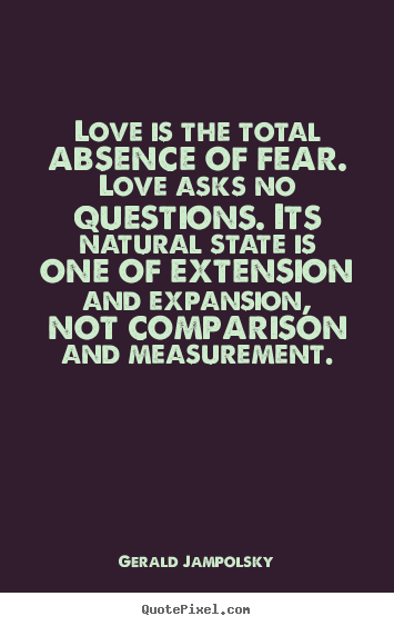 Quotes about love - Love is the total absence of fear. love asks no questions...