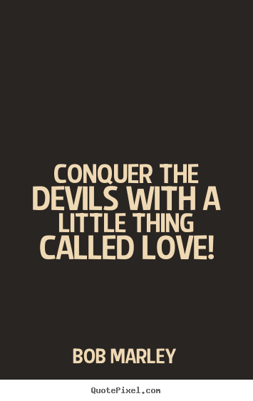 Bob Marley photo quote - Conquer the devils with a little thing called love! - Love quotes