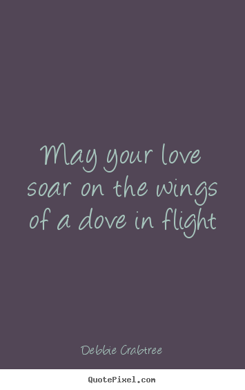 Debbie Crabtree photo sayings - May your love soar on the wings of a dove in flight - Love quote