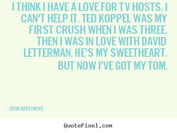 I think i have a love for tv hosts. i can't help it. ted koppel.. Drew Barrymore  love quotes