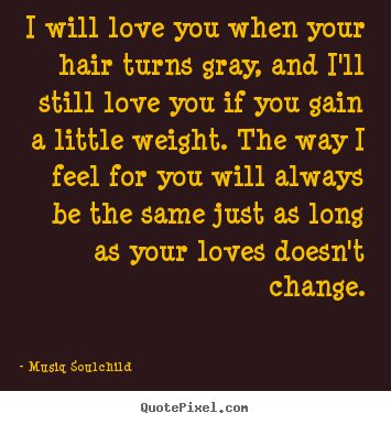 Love quotes - I will love you when your hair turns gray, and..