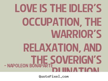 Napoleon Bonaparte picture quotes - Love is the idler's occupation, the warrior's.. - Love quote
