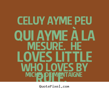 Michel De Montaigne picture quotes - Celuy ayme peu qui ayme à la mesure. he loves little.. - Love quotes