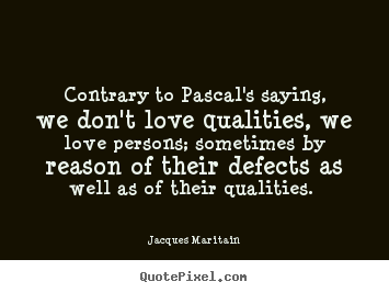 Quotes about love - Contrary to pascal's saying, we don't love qualities,..