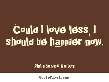 Love sayings - Could i love less, i should be happier now.