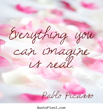 Create custom poster quote about love - Everything you can imagine is real.