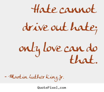 Make picture quotes about love - Hate cannot drive out hate; only love can do that.