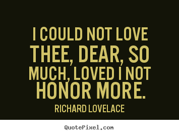 Diy poster quote about love - I could not love thee, dear, so much, loved i not honor more.