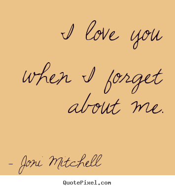 I love you when i forget about me. Joni Mitchell popular love quotes