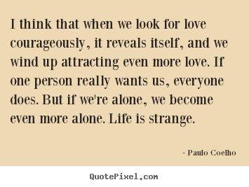 Quotes about love - I think that when we look for love courageously, it reveals..