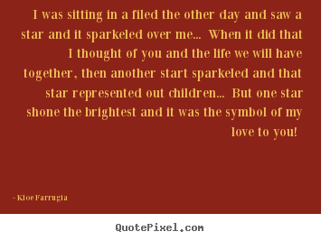 Love quotes - I was sitting in a filed the other day and..