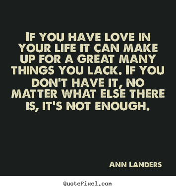 Ann Landers picture quotes - If you have love in your life it can make up.. - Love quotes