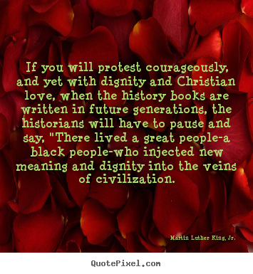 Love quote - If you will protest courageously, and yet with dignity and..