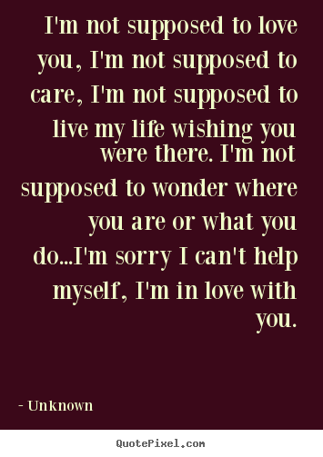 Love quotes - I'm not supposed to love you, i'm not supposed..