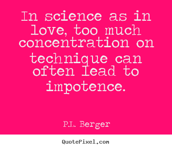P.L. Berger picture sayings - In science as in love, too much concentration on technique can.. - Love quotes