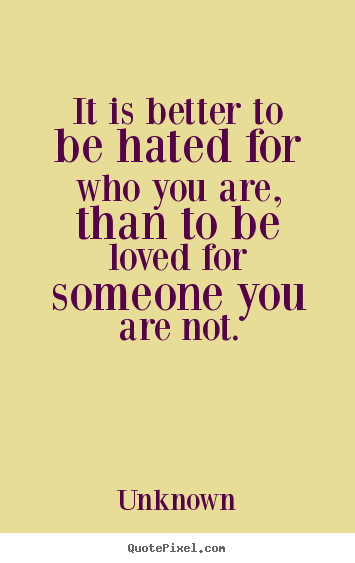 Love quotes - It is better to be hated for who you are, than to be loved for someone..