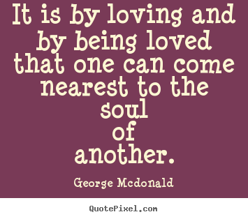 It is by loving and by being loved that one can come nearest.. George Mcdonald popular love quote
