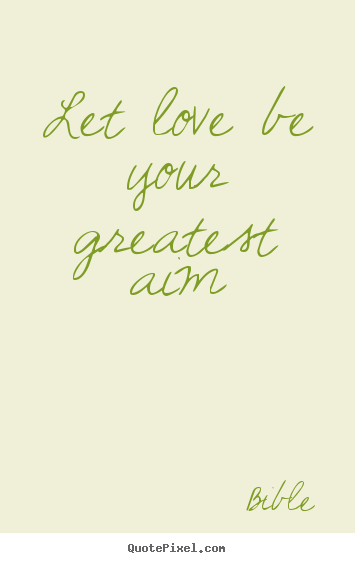 Design custom picture quotes about love - Let love be your greatest aim