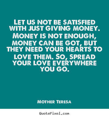 Mother Teresa picture quotes - Let us not be satisfied with just giving.. - Love quotes
