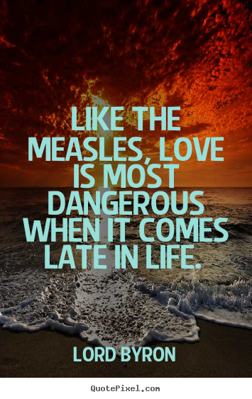 Customize picture quotes about love - Like the measles, love is most dangerous when it comes late..