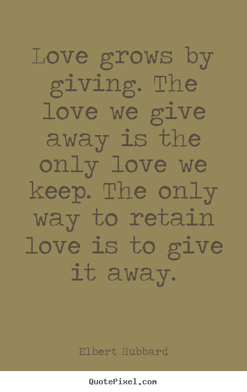 Love grows by giving. the love we give away is the.. Elbert Hubbard top love quotes