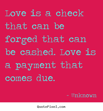 Quotes about love - Love is a check that can be forged that can be..
