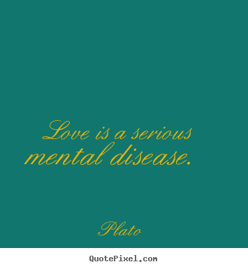 Love is a serious mental disease.  Plato great love quotes