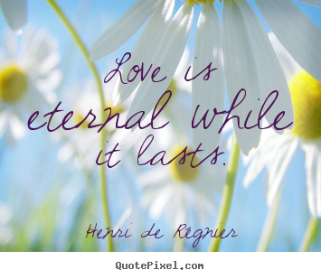 quotes about love love is eternal while it lasts