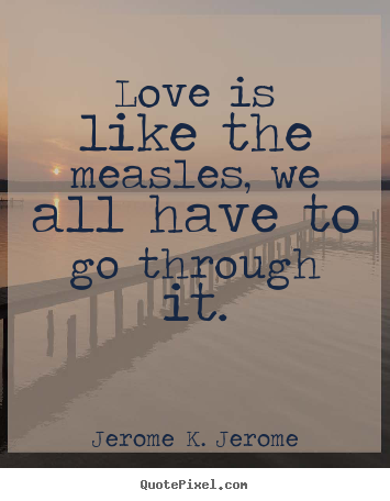 Jerome K. Jerome photo quote - Love is like the measles, we all have to go th...