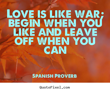 Quotes about love - Love is like war; begin when you like and leave off when you can