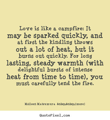 Love is like a campfire: it may be sparked quickly, and.. Molleen Matsumura    (more) best love quote