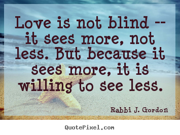 Rabbi J. Gordon picture quotes - Love is not blind -- it sees more, not less. but because it sees more,.. - Love quotes