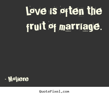 Quotes about love - Love is often the fruit of marriage.