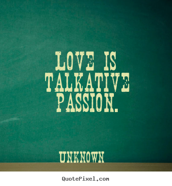Quotes about love - Love is talkative passion.