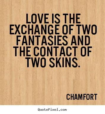 Diy picture quotes about love - Love is the exchange of two fantasies and the contact of two skins.