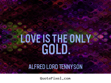 Love is the only gold. Alfred Lord Tennyson good love sayings