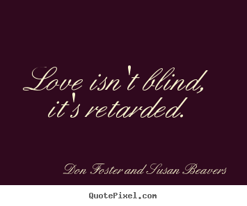 Quotes about love - Love isn't blind, it's retarded.