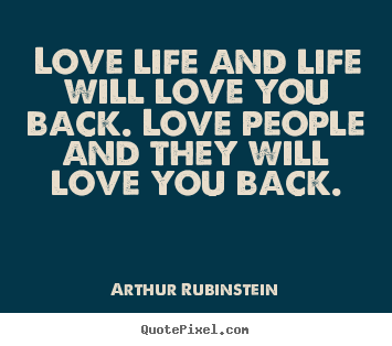 Love life and life will love you back. love people.. Arthur Rubinstein best love quotes