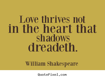William Shakespeare  photo quote - Love thrives not in the heart that shadows dreadeth. - Love quote