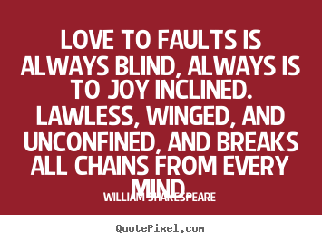 William Shakespeare picture quotes - Love to faults is always blind, always is to joy inclined... - Love quote