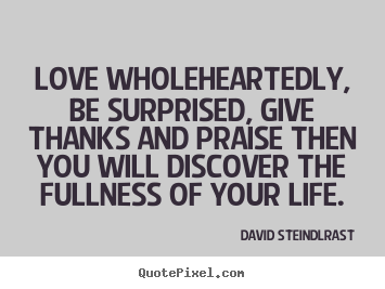 Design your own picture quote about love - Love wholeheartedly, be surprised, give thanks and praise then you..